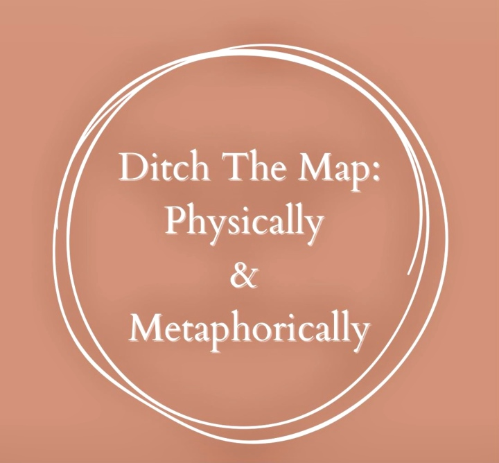 Ditch The Map: Physically andMetaphorically